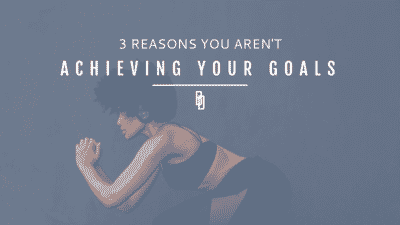 3 reasons why you aren't achieving your goals
