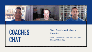 Coaches Chat - Sam Smith and Henry Torano Discuss How To Become Conscious Of How Things Affect You
