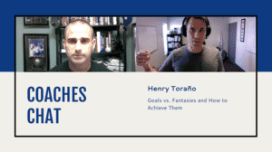 Coaches Chat - Henry Torano - Goals vs. Fantasies and How to Achieve Them
